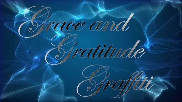 GRATITUDE TOPIC Grace & Gratitude Graffiti – Being in a state of gratitude is a state of grace.